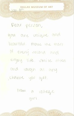 Dear Person, You are unique and beautiful. Make the most of every second and enjoy life. Smile often and laugh at any chance you get. From a college girl.