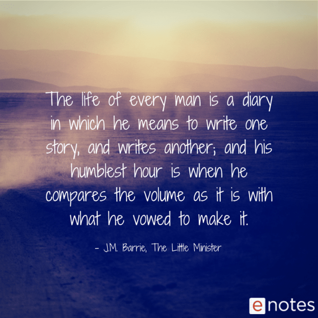 The life of every man is a diary in which he means to write one story, and writes another; and his humblest hour is when he compares the volume as it is with what he vowed to make it. J.M. Barrie, The Little Minister
