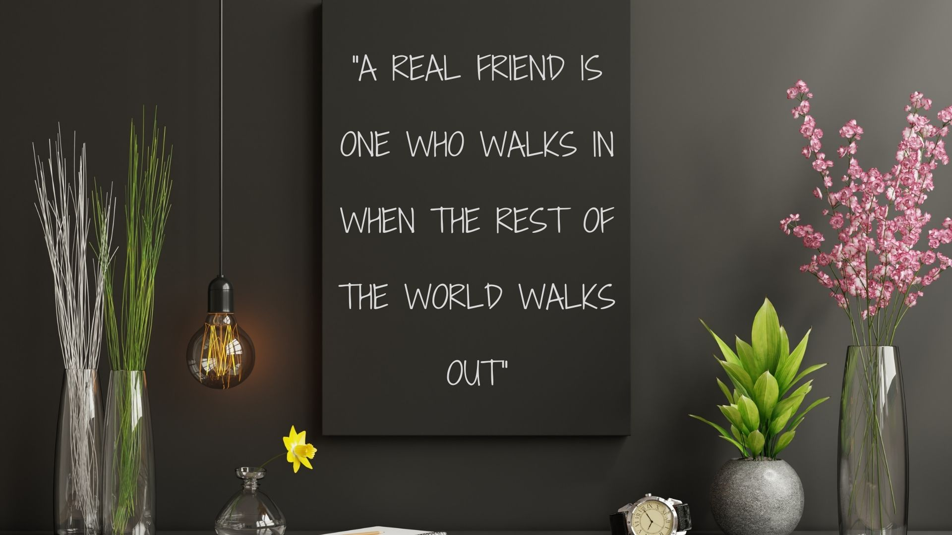 A real friend is one who walks in when the rest of the world walks out
