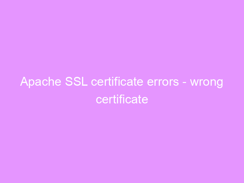 Apache SSL certificate errors – wrong certificate served