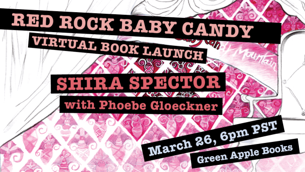 Red Rock Baby Candy Virtual Book Launch, Shira Spector Friday, March 26th, 6pm PDT/9pm EDT, with Phoebe Gloeckner at Green Apple Books,