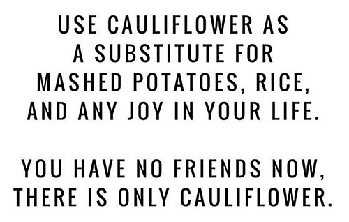 """Use Cauliflower as a substitute for mashed potatoes, rice, and any joy in your life. You have no friends now. There is only cauliflower."""