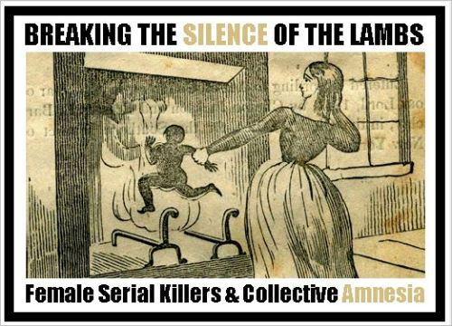 Breaking the Silence of the Lambs : Female Serial Killers and Collective Amnesia