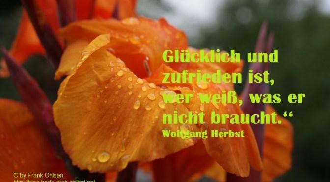 Glücklich und zufrieden ist, wer weiß, was er nicht braucht.'' Wolfgang Herbst