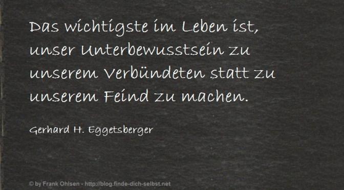 Das wichtigste im Leben ist, unser Unterbewusstsein zu unserem Verbündeten statt zu unserem Feind zu machen. Gerhard H. Eggetsberger