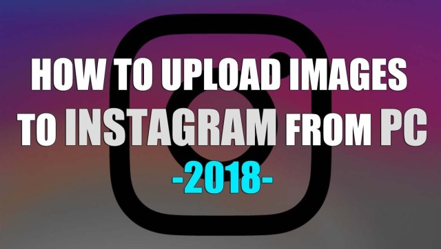 HOW TO UPLOAD IMAGES TO INSTAGRAM FROM PC 2018