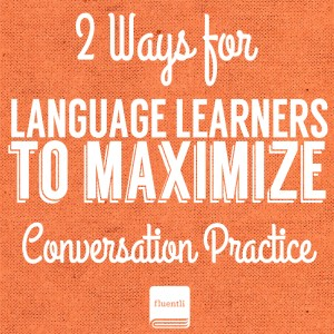 2 Ways for Language Learners to Maximize Conversation Practice