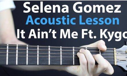 Selena Gomez & Kygo – It Ain't Me: Acoustic Guitar Lesson/Tutorial