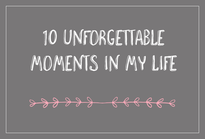 10 unforgettable moments in my life