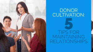Donor Cultivation: 5 Tips for Maintaining Relationships