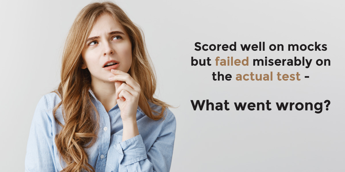 Scored Well on Mocks but Failed Miserably on the Actual Test?