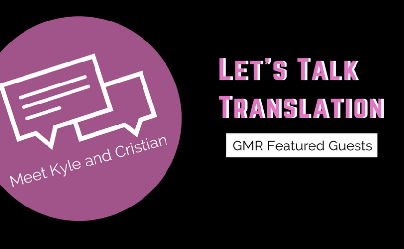 Let's Talk Translation: Meet Kyle and Cristian, GMR Featured Guests