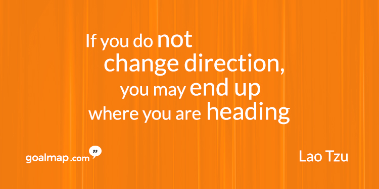 If you do not change direction you may end up where you are heading