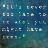 """Motivational Saying """"It's Never Too Late To Be What You Might Have Been."""""""