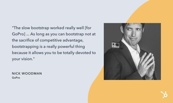 "nick woodman quote that reads ""The slow bootstrap worked really well [for GoPro] ... As long as you can bootstrap not at the sacrifice of competitive advantage, bootstrapping is a really powerful thing because it allows you to be totally devoted to your vision."""