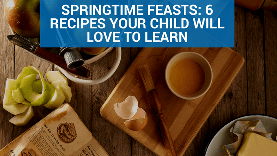 Springtime Feasts- 6 Recipes Your Child Will Love to Learn