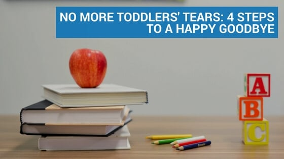 No More Toddlers' Tears: 4 Steps to a Happy Goodbye