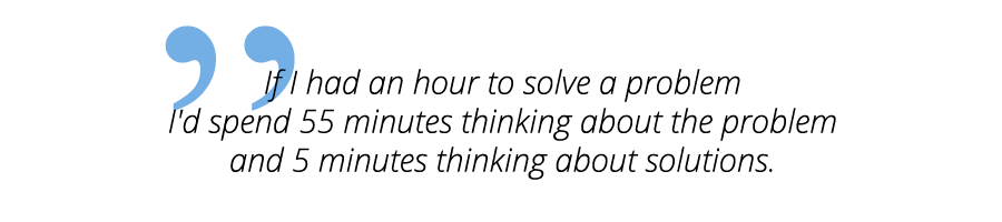 quote-albert-einstein-If I had an hour to solve a problem I'd spend 55 minutes thinking about the problem and 5 minutes thinking about solutions.