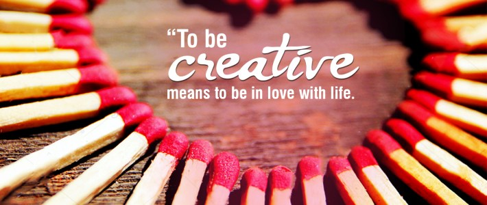 To be Creative means to be in Love with life