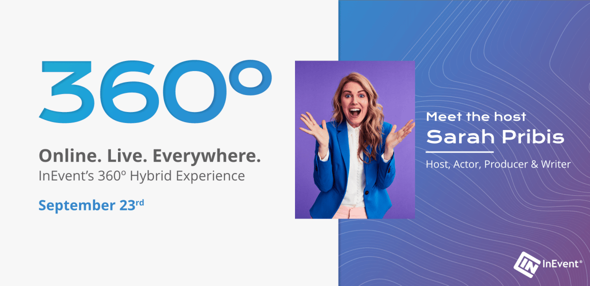 360. Online. Live. Everywhere. InEvent's 360 Hybrid Experience. September 23rd. Meet the Host. Sarah Pribis. Host, Actor, Producer, Writer