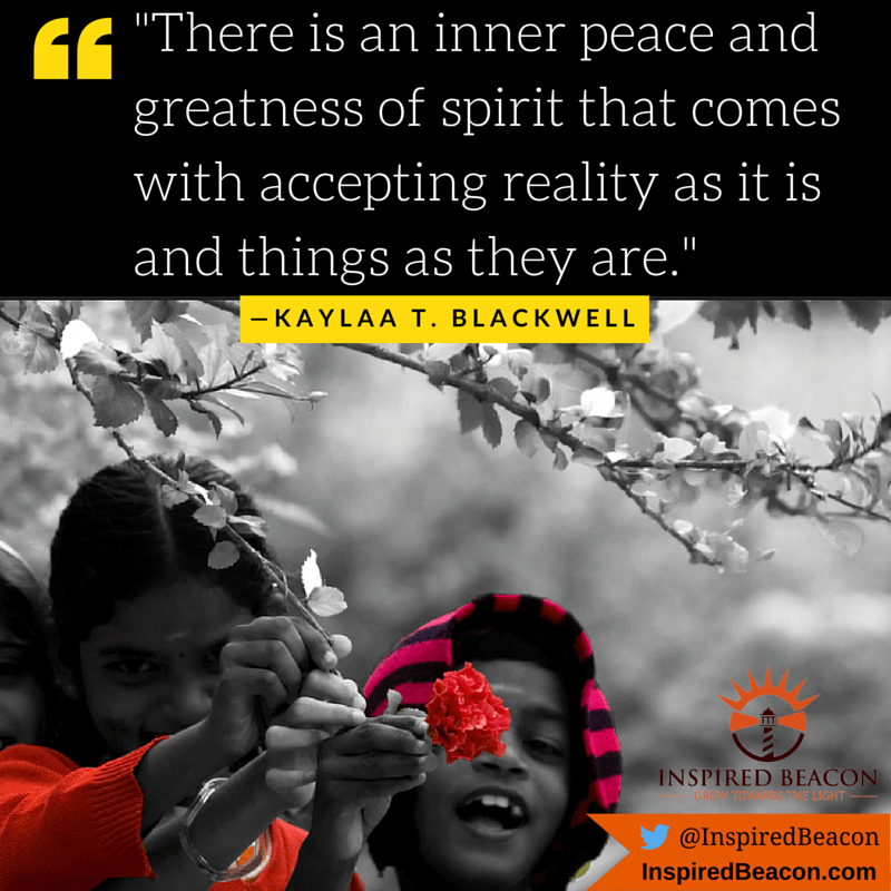 """There is an inner peace and greatness of spirit that comes with accepting reality as it is and things as they are."" — Kaylaa T. Blackwell"