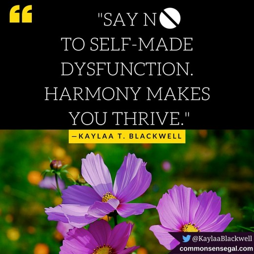 """Say NO to Self-Made Dysfunction. Harmony Makes You Thrive"". — Kaylaa T. Blackwell"