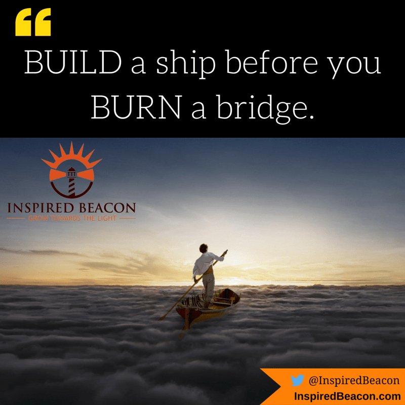 """BUILD a ship before you BURN a bridge."""