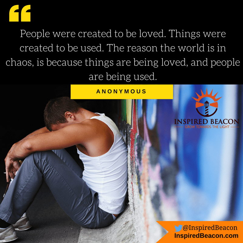 People were created to be loved. Things were created to be used. The reason the world is in chaos, is because things are being loved, and people are being used. — Anonymous