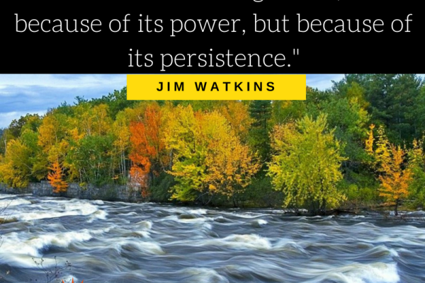 """""""A river cuts through rock, not because of its power, but because of its persistence."""" — Jim Watkins"""