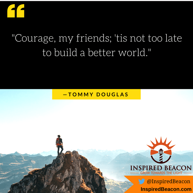 """Courage, my friends; 'tis not too late to build a better world."" — Tommy Douglas"