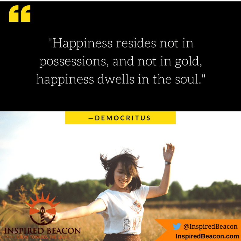 """Happiness resides not in possessions, and not in gold, happiness dwells in the soul."" — Democritus"