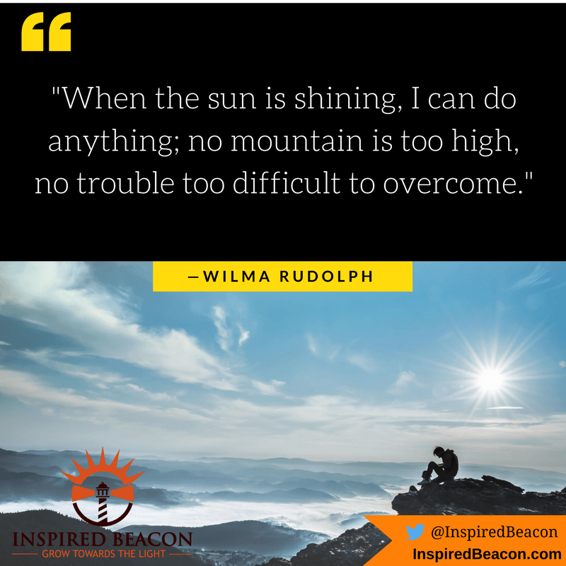 """""""When the sun is shining, I can do anything; no mountain is too high, no trouble too difficult to overcome."""" — Wilma Rudolph"""