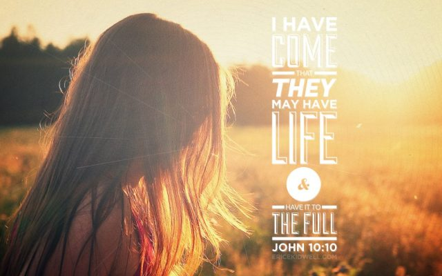 I have come that they may have life and life to the full. John 10:10