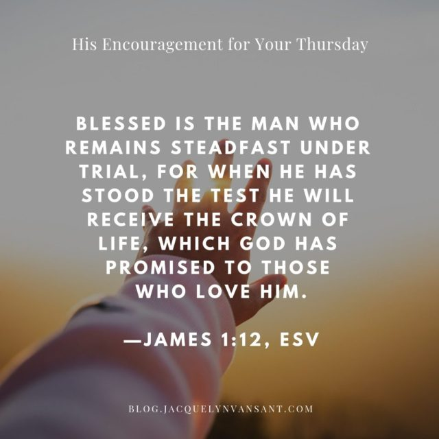 His Encouragement for Your Thursday. James 1:12 - Blessed is the man who remains steadfast under trial...