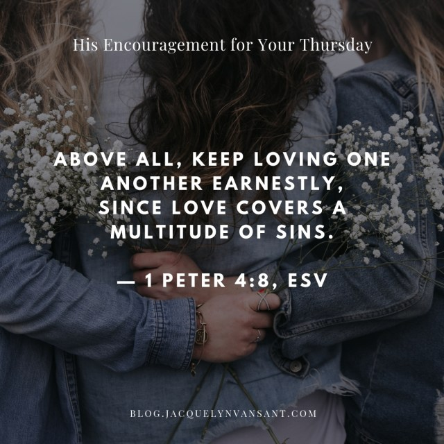 "1 Peter 4:8 encourages us: ""Above all, keep loving one another earnestly, since love covers a multitude of sins."""