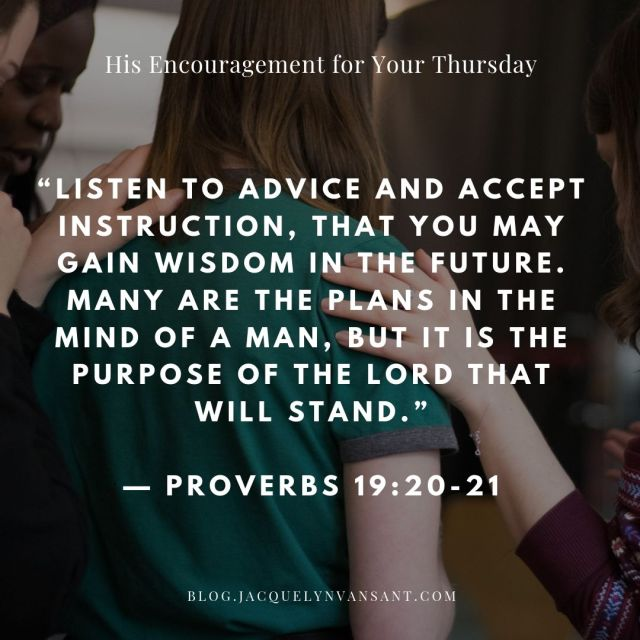 Today's encouragement comes from Proverbs 19:20-21, which starts: Listen to advice and accept instruction.