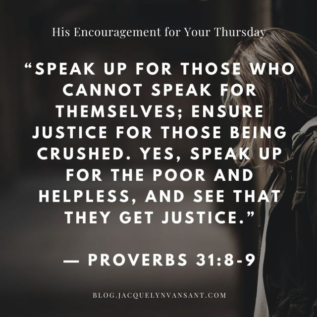 Today's encouragement is found in Proverbs 31:8-9 and speaks about justice.