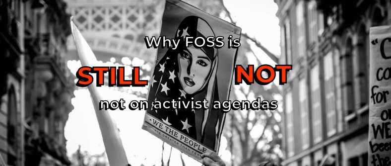 """Black and white picture of an American protest with a banner of a Muslim woman wearing a hijab styled in the American flag, with a caption below """"We The People."""" Author added a caption overlay, """"Why FOSS is still not on activist agendas"""""""