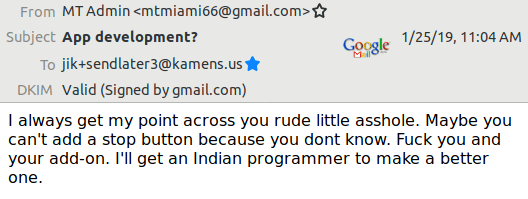 I always get my point across you rude little asshole. Maybe you can't add a stop button because you dont know. Fuck you and your add-on. I'll get an Indian programmer to make a better one.