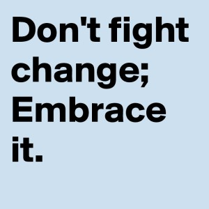 Don't Fight Change Embracde It