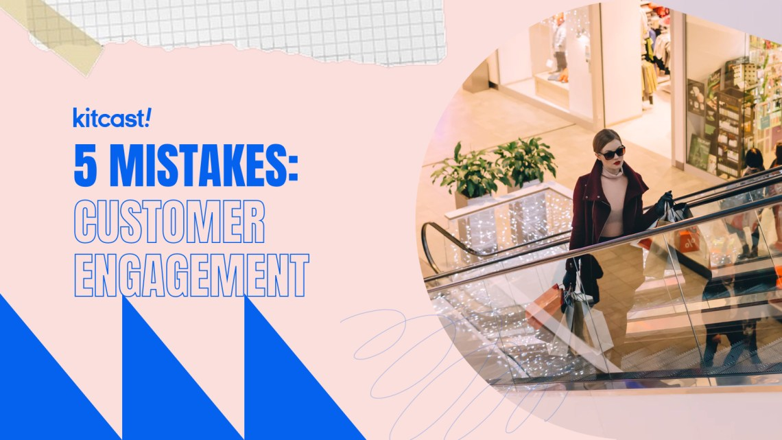 5 Mistakes: Customer Engagement - Kitcast Blog