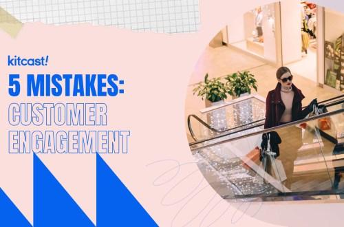 5 Mistakes: Customer Engagement - Kitcast Blog