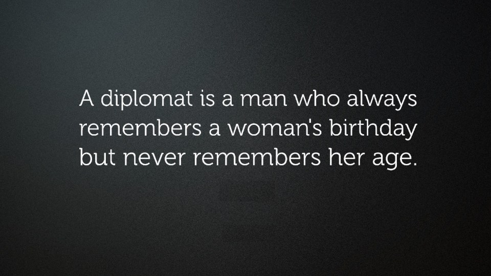 Womens BirthdayA diplomat is a man who always remembers a woman's birthday but never remembers her age