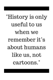 -History is only useful to us when we remember it's about humans like us, not cartoons.-