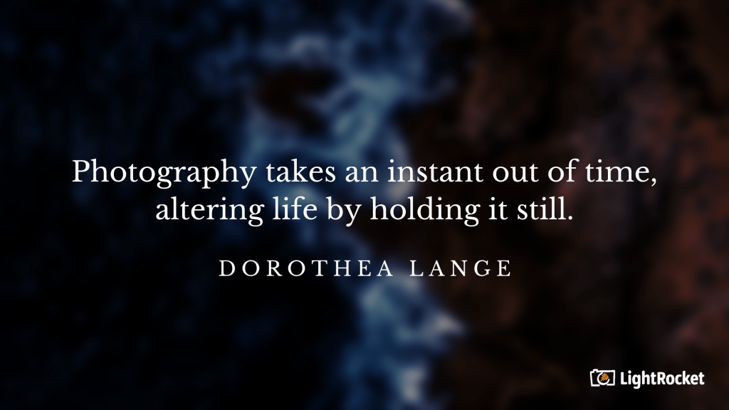 "Photography inspiration quote with:  ""Photography takes an instant out of time, altering life by holding it still."" – Dorothea Lange"