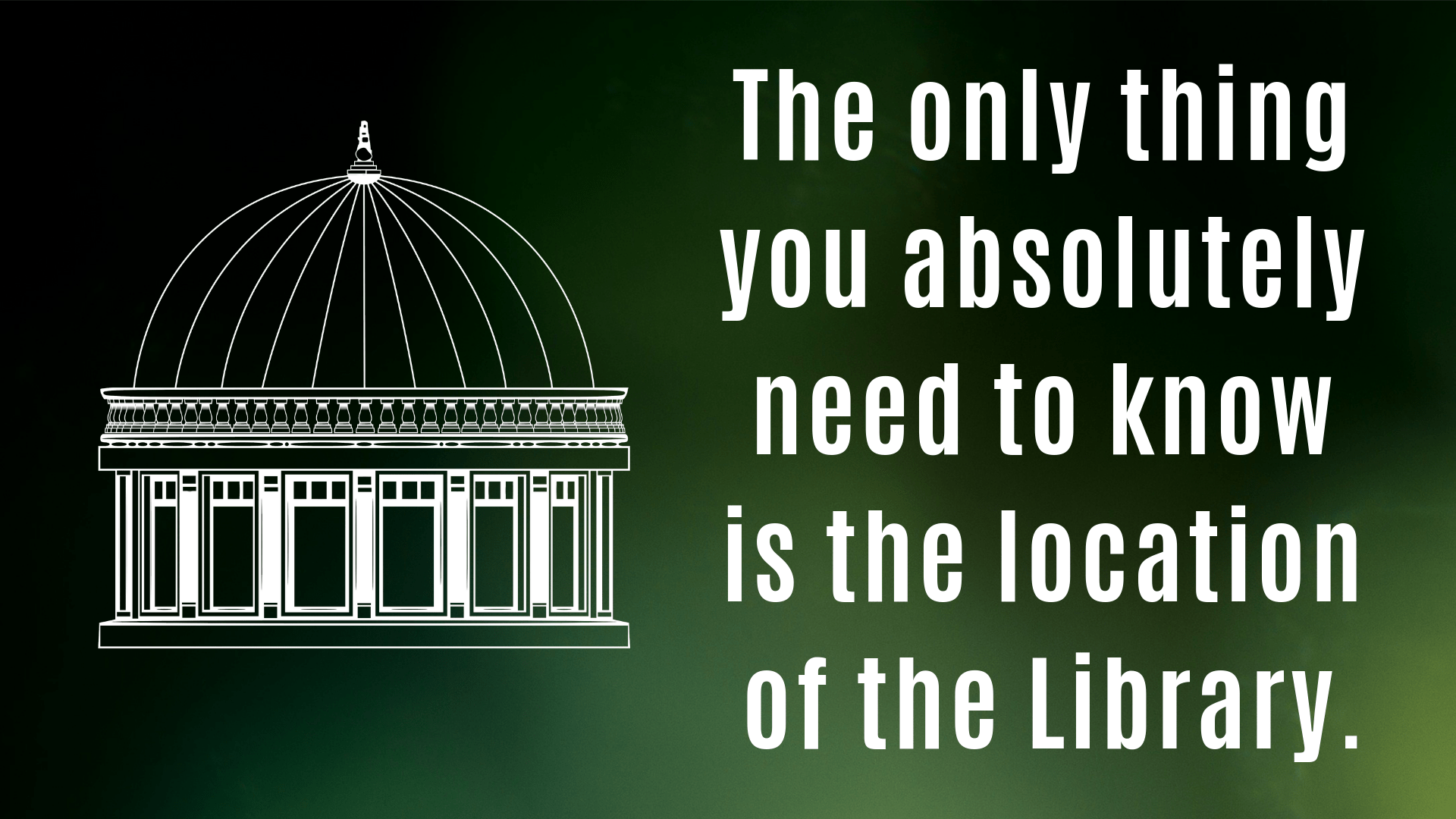 The only thing you absolutely need to know is the location of the Library