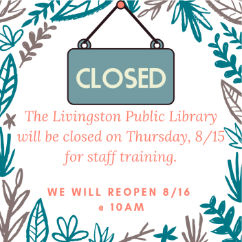 The Livingston Public Library will be closed on 8_15 for staff training. It just blooms.