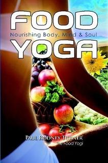 Food Yoga: Nourishing Body, MInd & Soul by Paul Rodney Turner