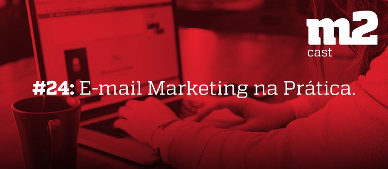 m2cast-24-email-marketing-na-pratica