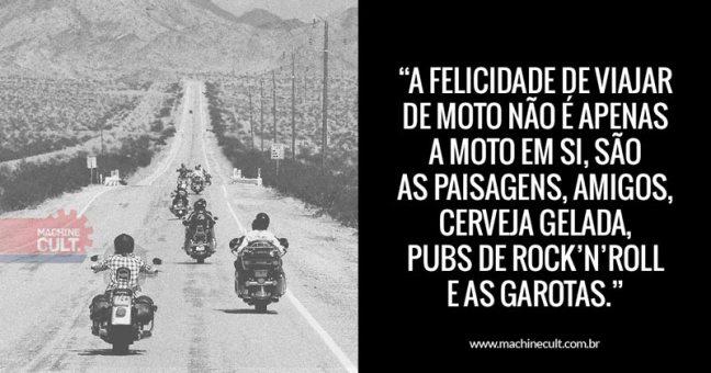 Frases de Moto: A felicidade de viajar de moto não é apenas a moto em si, são as paisagens, amigos, cerveja gelada, pubs de rock'n'roll e as garotas da praia à noite.